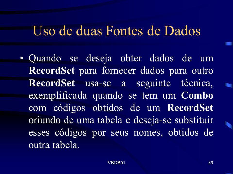 VBDB0133 Uso de duas Fontes de Dados Quando se deseja obter dados de um RecordSet para fornecer dados para outro RecordSet usa-se a seguinte técnica,