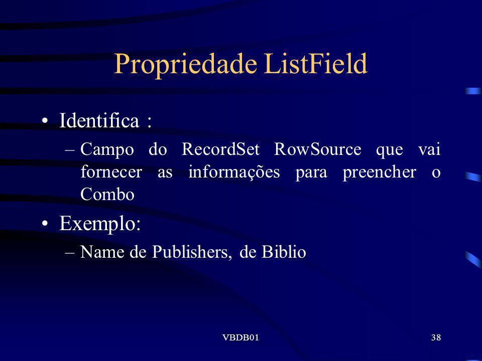 VBDB0138 Propriedade ListField Identifica : –Campo do RecordSet RowSource que vai fornecer as informações para preencher o Combo Exemplo: –Name de Pub