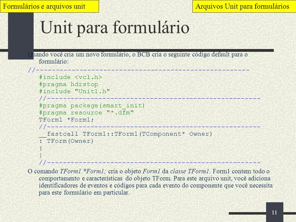 11 Unit para formulário Quando você cria um novo formulário, o BCB cria o seguinte código default para o formulário: //-------------------------------