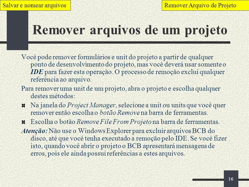 16 Remover arquivos de um projeto Você pode remover formulários e unit do projeto a partir de qualquer ponto de desenvolvimento do projeto, mas você d