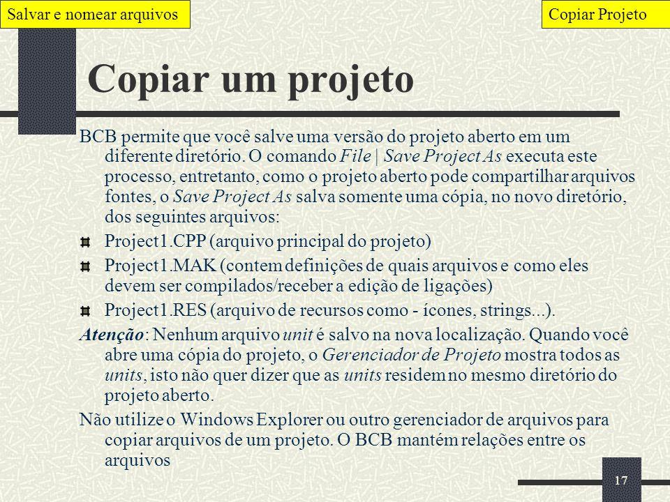 17 Copiar um projeto BCB permite que você salve uma versão do projeto aberto em um diferente diretório. O comando File | Save Project As executa este