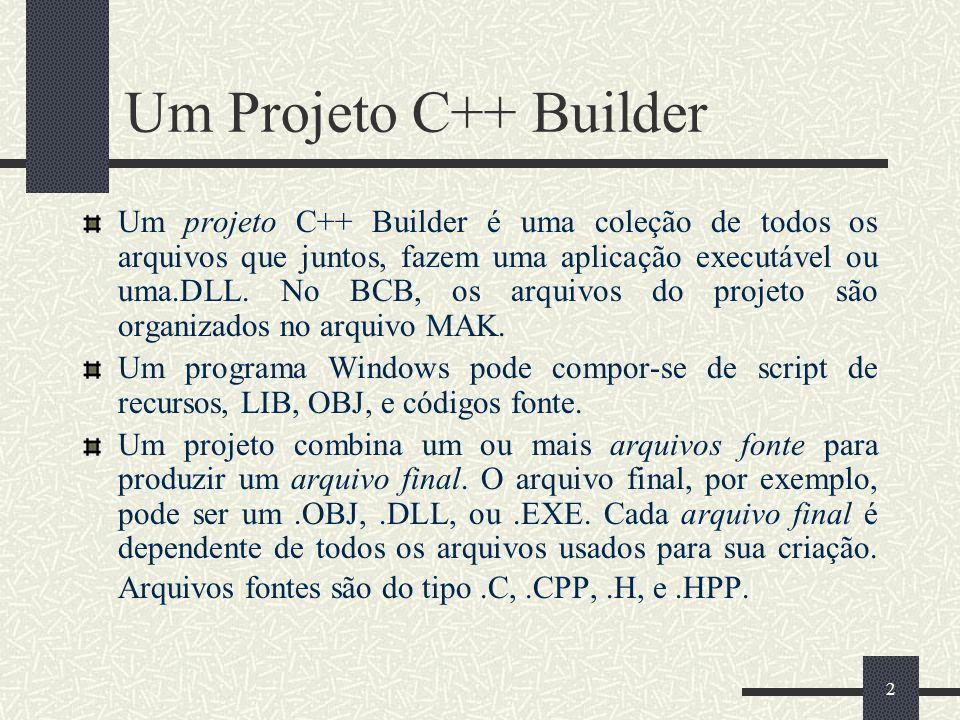 2 Um Projeto C++ Builder Um projeto C++ Builder é uma coleção de todos os arquivos que juntos, fazem uma aplicação executável ou uma.DLL. No BCB, os a