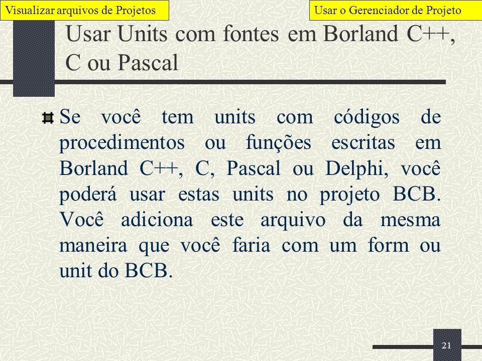 21 Usar Units com fontes em Borland C++, C ou Pascal Se você tem units com códigos de procedimentos ou funções escritas em Borland C++, C, Pascal ou D