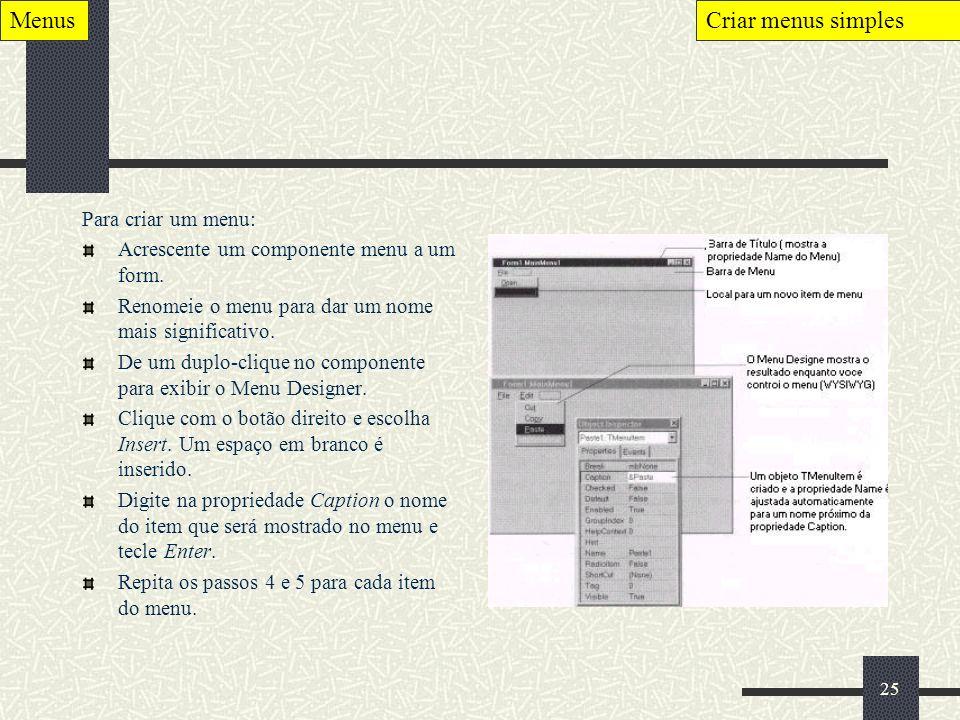 25 Para criar um menu: Acrescente um componente menu a um form. Renomeie o menu para dar um nome mais significativo. De um duplo-clique no componente