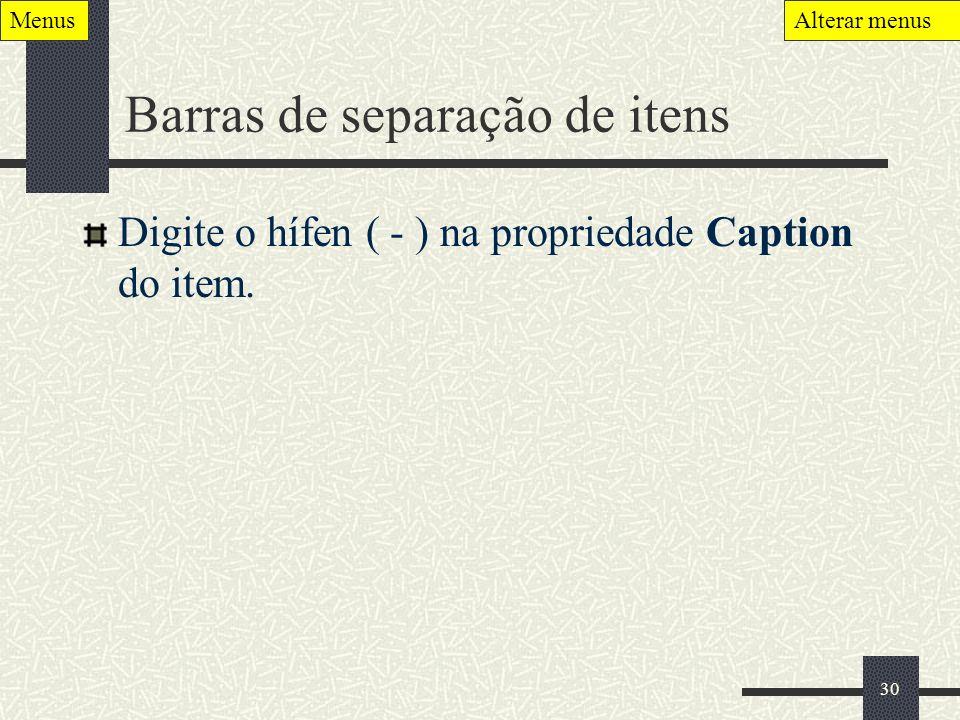 30 Barras de separação de itens Digite o hífen ( - ) na propriedade Caption do item. MenusAlterar menus