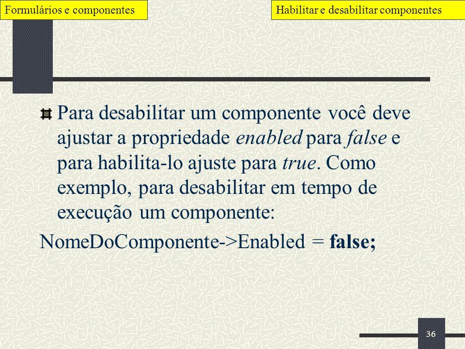 36 Para desabilitar um componente você deve ajustar a propriedade enabled para false e para habilita-lo ajuste para true. Como exemplo, para desabilit