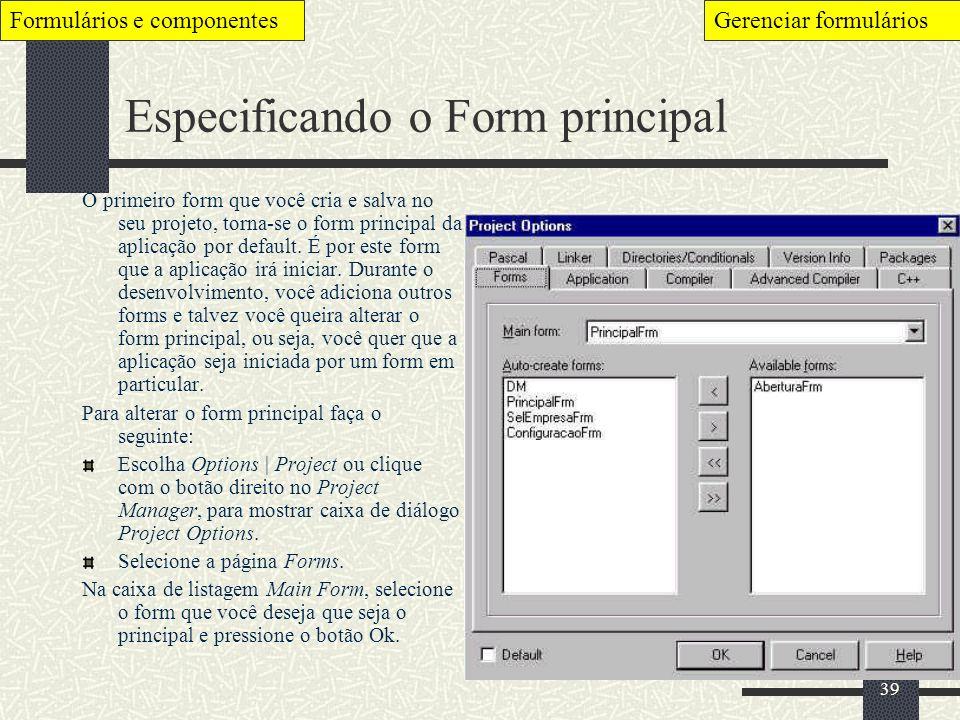39 Especificando o Form principal O primeiro form que você cria e salva no seu projeto, torna-se o form principal da aplicação por default. É por este