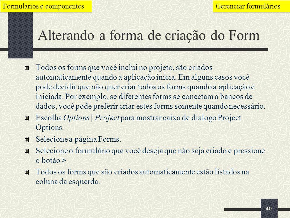 40 Alterando a forma de criação do Form Todos os forms que você inclui no projeto, são criados automaticamente quando a aplicação inicia. Em alguns ca
