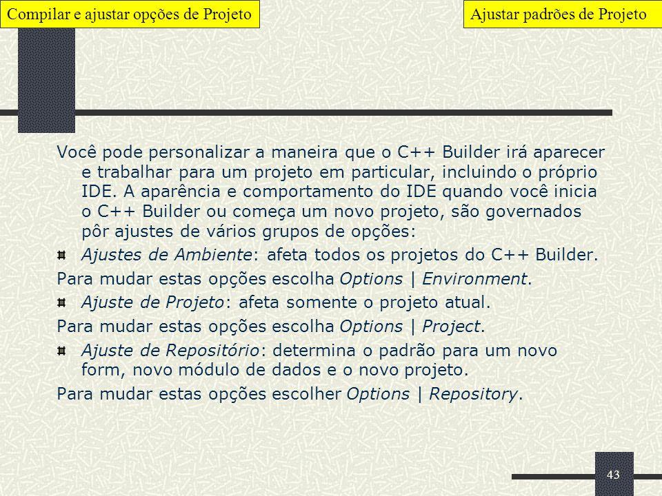 43 Você pode personalizar a maneira que o C++ Builder irá aparecer e trabalhar para um projeto em particular, incluindo o próprio IDE. A aparência e c