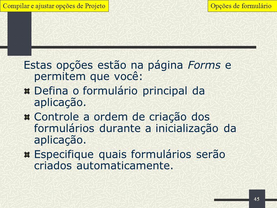 45 Estas opções estão na página Forms e permitem que você: Defina o formulário principal da aplicação. Controle a ordem de criação dos formulários dur
