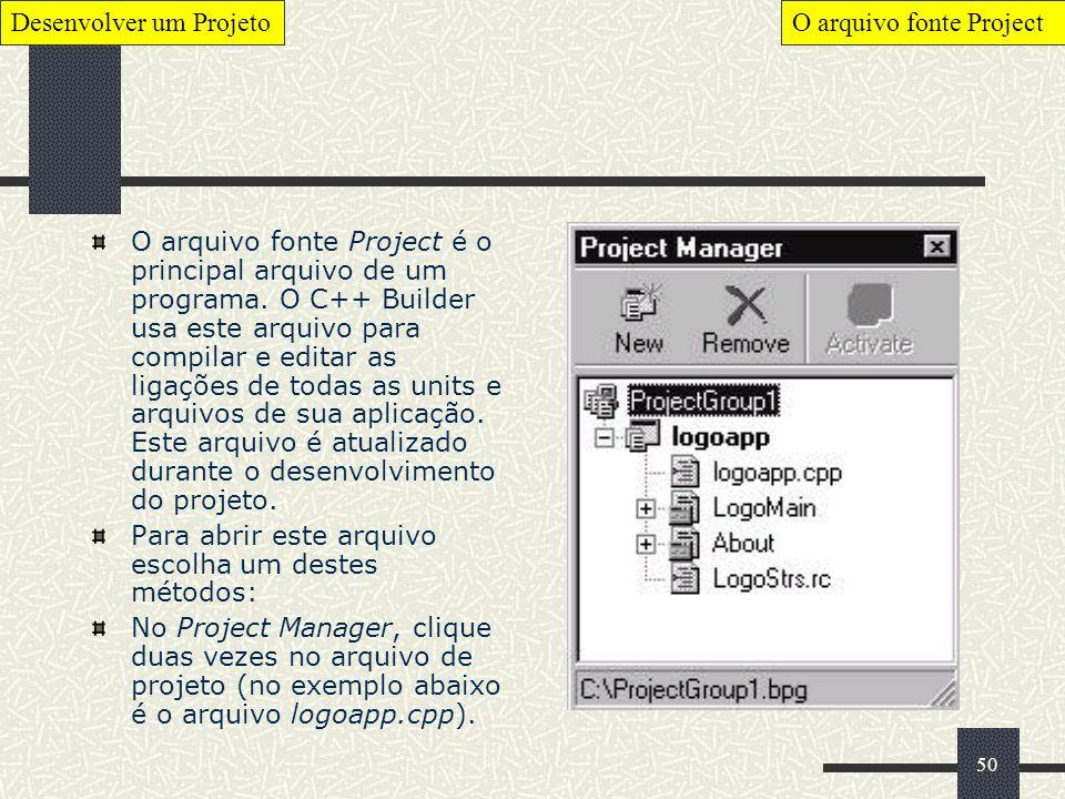 50 O arquivo fonte Project é o principal arquivo de um programa. O C++ Builder usa este arquivo para compilar e editar as ligações de todas as units e