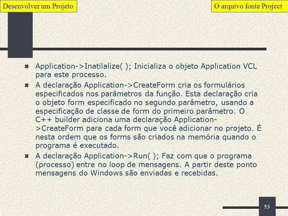 53 Application->Inatilalize( ); Inicializa o objeto Application VCL para este processo. A declaração Application->CreateForm cria os formulários espec