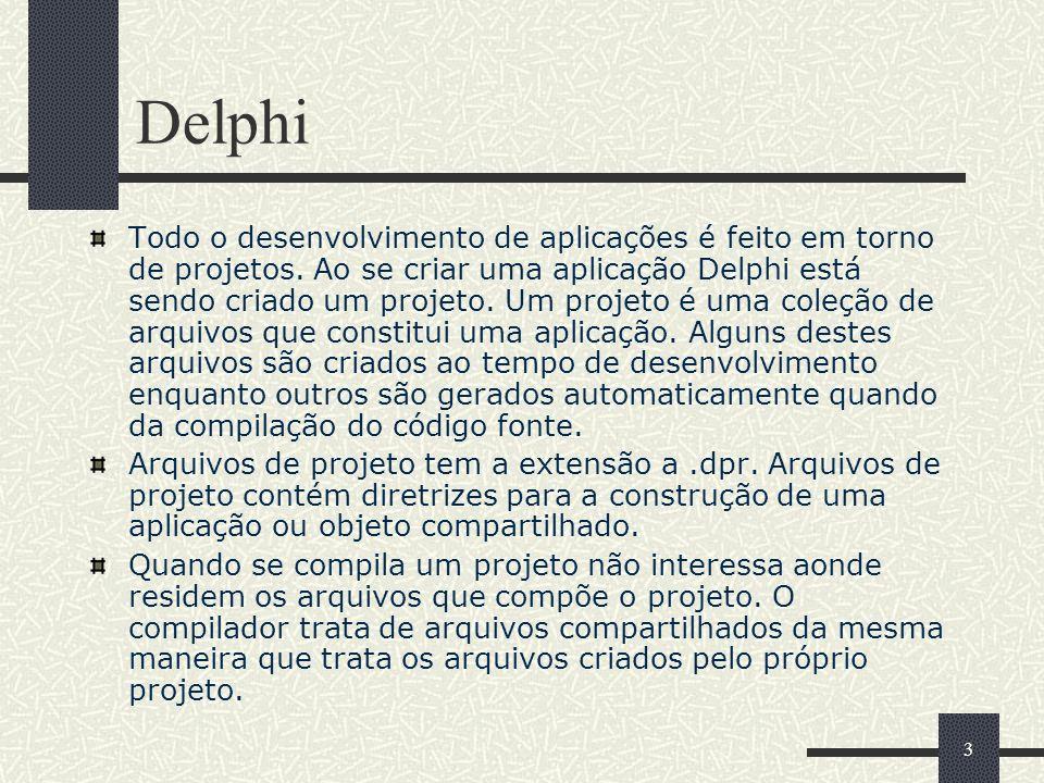 3 Delphi Todo o desenvolvimento de aplicações é feito em torno de projetos. Ao se criar uma aplicação Delphi está sendo criado um projeto. Um projeto
