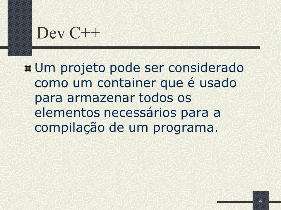 4 Dev C++ Um projeto pode ser considerado como um container que é usado para armazenar todos os elementos necessários para a compilação de um programa