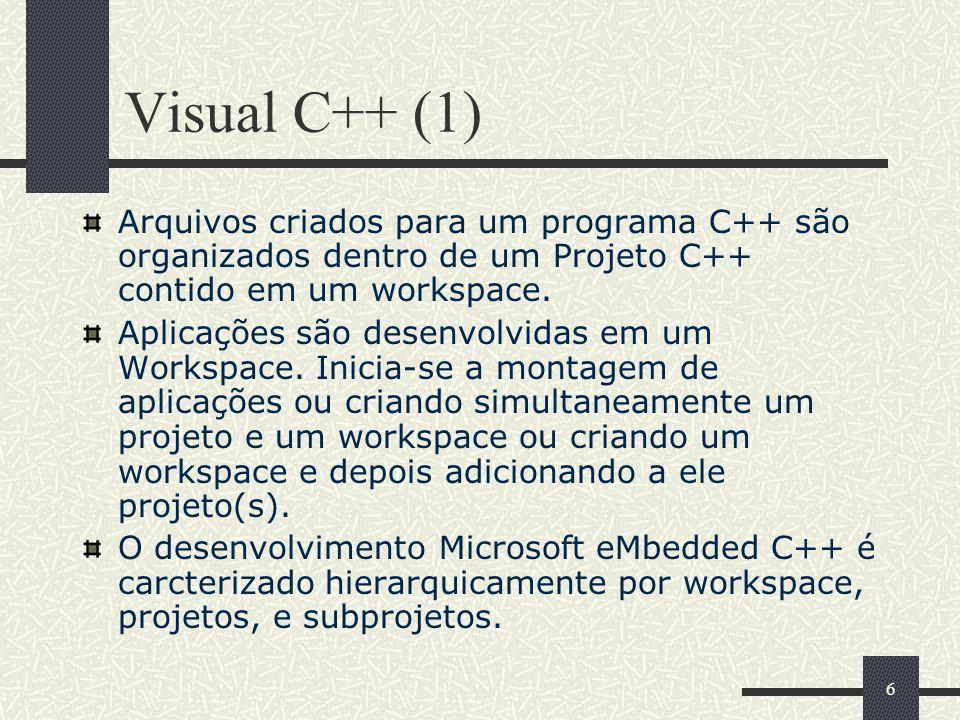 6 Visual C++ (1) Arquivos criados para um programa C++ são organizados dentro de um Projeto C++ contido em um workspace. Aplicações são desenvolvidas