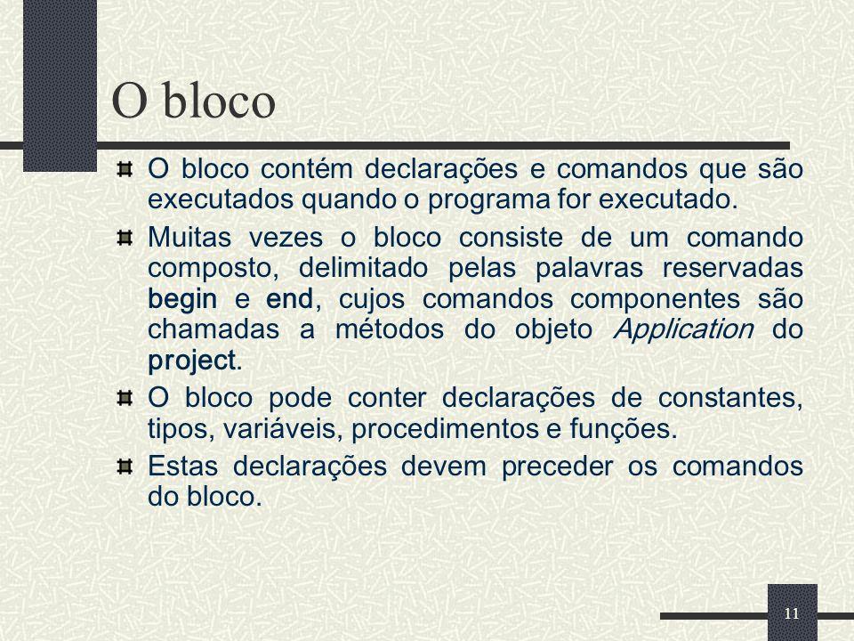 11 O bloco O bloco contém declarações e comandos que são executados quando o programa for executado. Muitas vezes o bloco consiste de um comando compo