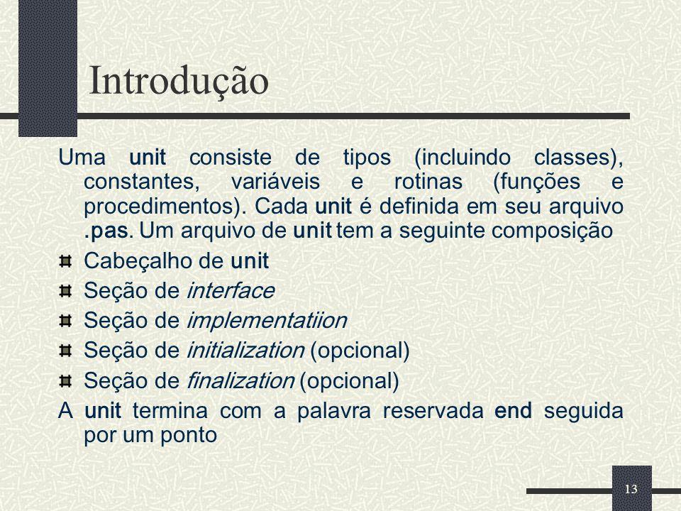 13 Introdução Uma unit consiste de tipos (incluindo classes), constantes, variáveis e rotinas (funções e procedimentos). Cada unit é definida em seu a