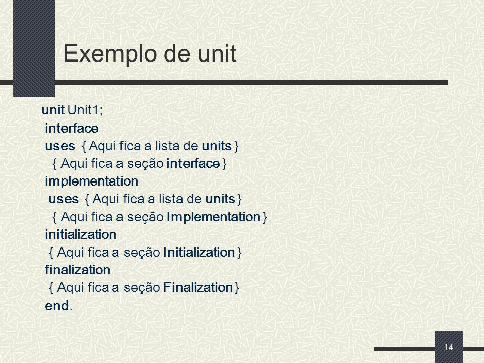 14 Exemplo de unit unit Unit1; interface uses { Aqui fica a lista de units } { Aqui fica a seção interface } implementation uses { Aqui fica a lista d