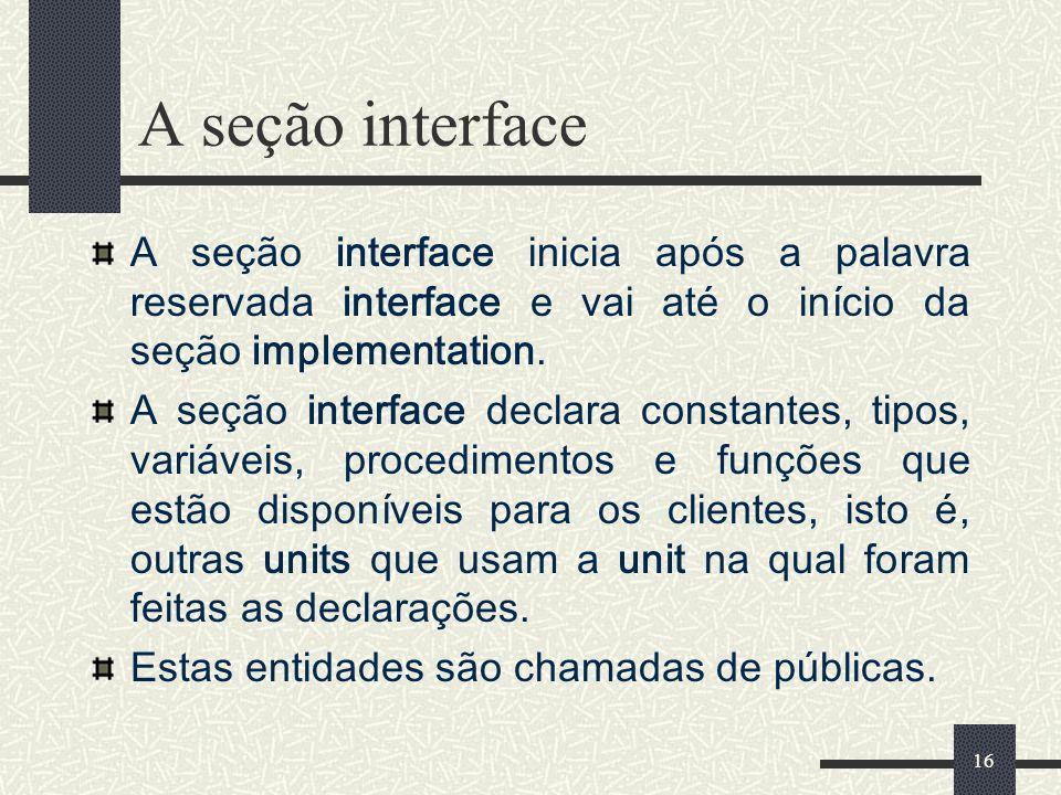 16 A seção interface A seção interface inicia após a palavra reservada interface e vai até o início da seção implementation. A seção interface declara
