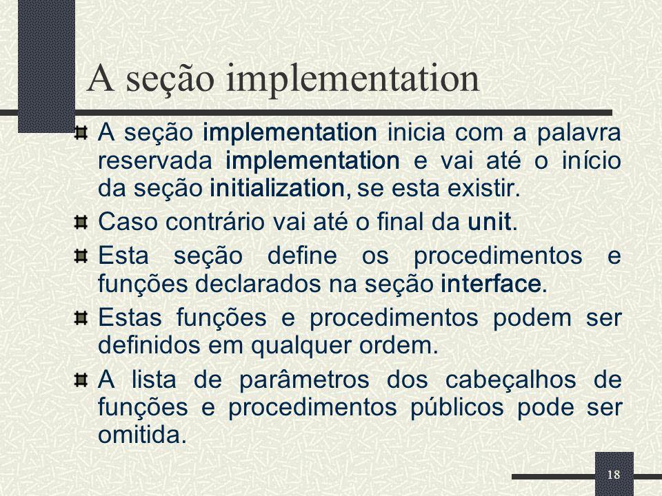 18 A seção implementation A seção implementation inicia com a palavra reservada implementation e vai até o início da seção initialization, se esta exi