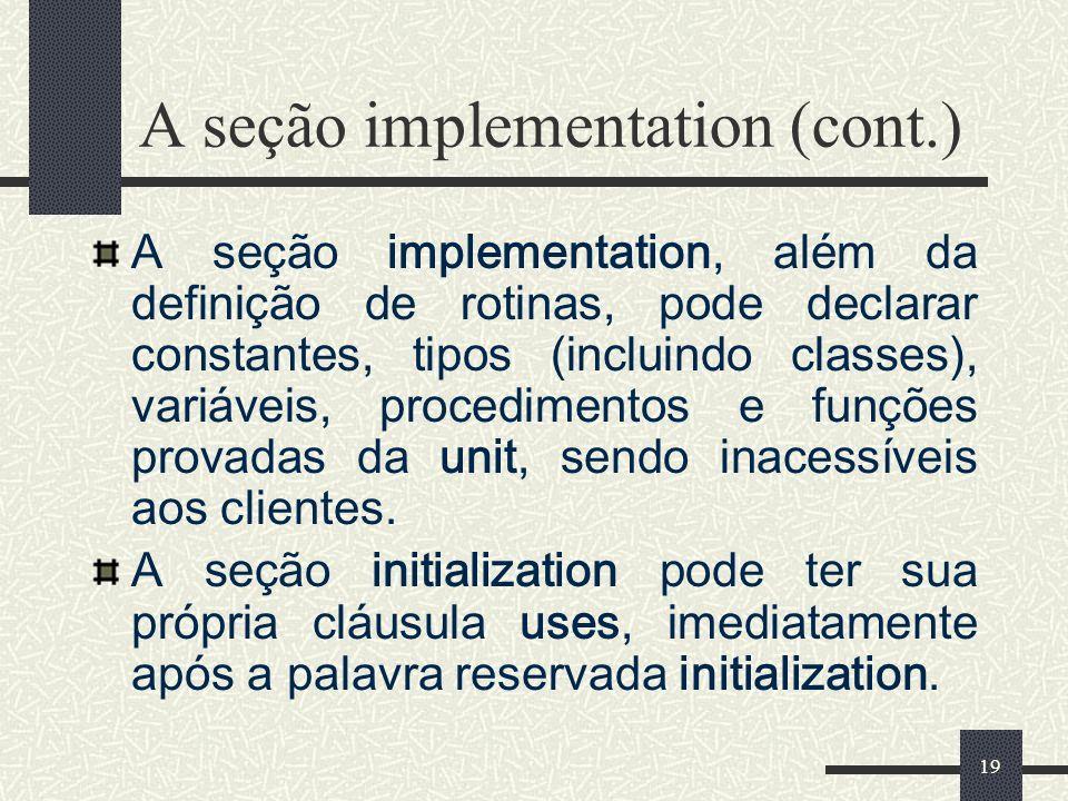 19 A seção implementation (cont.) A seção implementation, além da definição de rotinas, pode declarar constantes, tipos (incluindo classes), variáveis