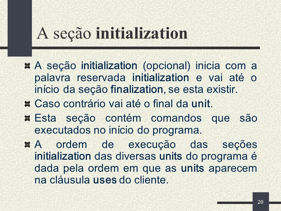 20 A seção initialization A seção initialization (opcional) inicia com a palavra reservada initialization e vai até o início da seção finalization, se