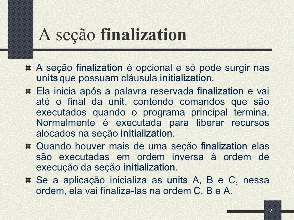 21 A seção finalization A seção finalization é opcional e só pode surgir nas units que possuam cláusula initialization. Ela inicia após a palavra rese
