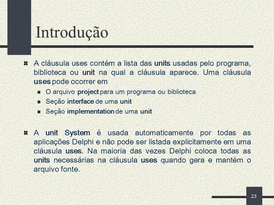23 Introdução A cláusula uses contém a lista das units usadas pelo programa, biblioteca ou unit na qual a cláusula aparece. Uma cláusula uses pode oco