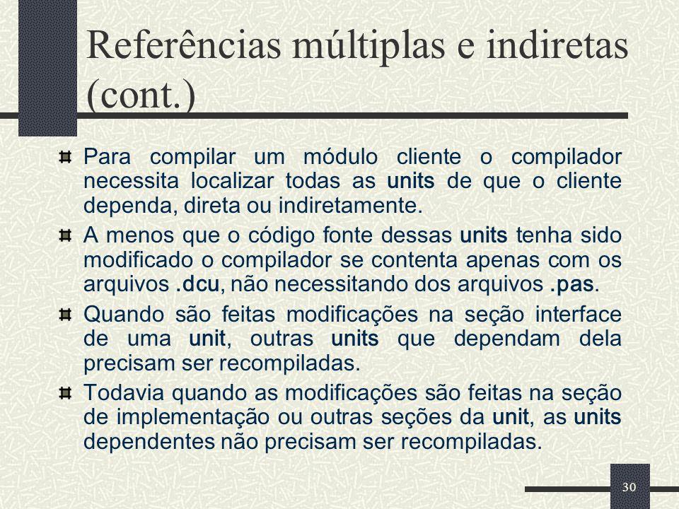 30 Referências múltiplas e indiretas (cont.) Para compilar um módulo cliente o compilador necessita localizar todas as units de que o cliente dependa,