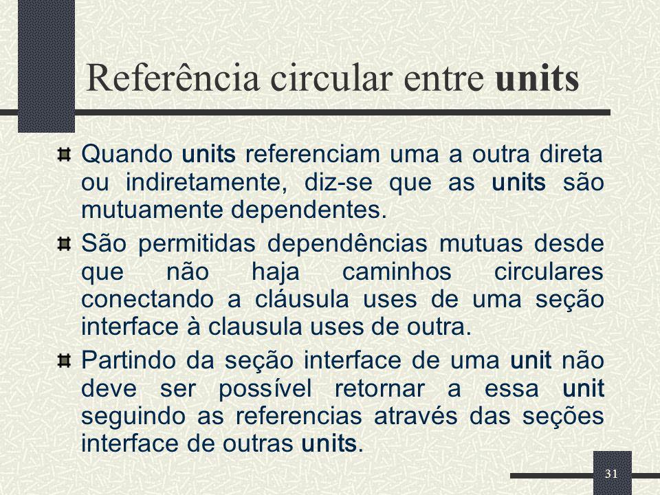 31 Referência circular entre units Quando units referenciam uma a outra direta ou indiretamente, diz-se que as units são mutuamente dependentes. São p