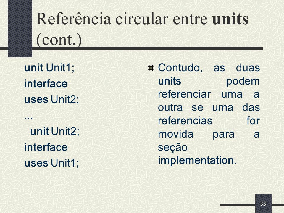 33 Referência circular entre units (cont.) unit Unit1; interface uses Unit2;... unit Unit2; interface uses Unit1; Contudo, as duas units podem referen