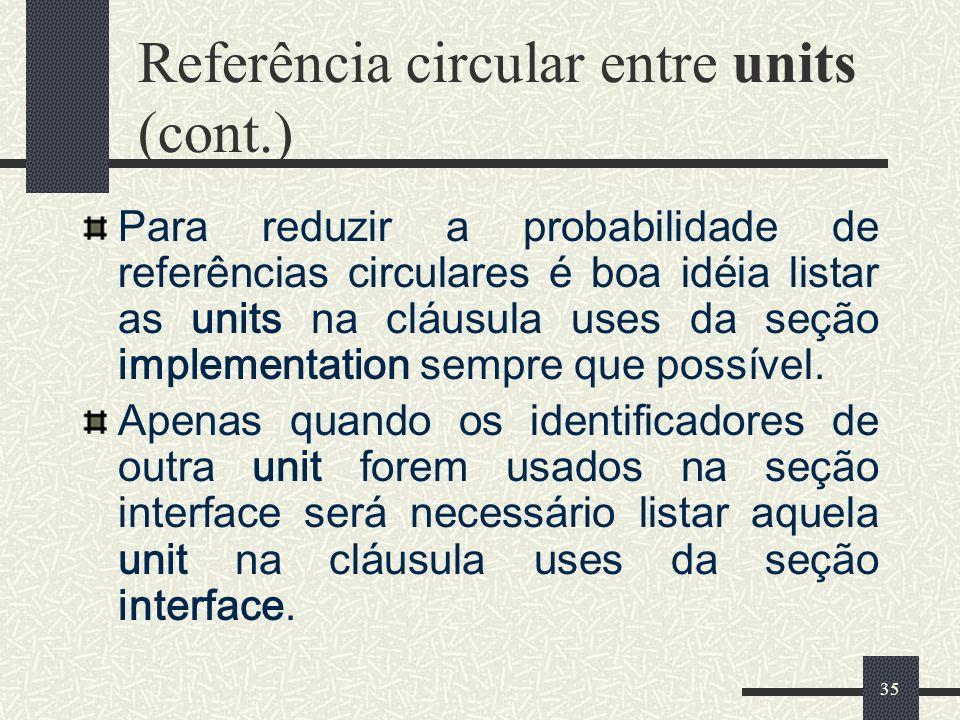 35 Referência circular entre units (cont.) Para reduzir a probabilidade de referências circulares é boa idéia listar as units na cláusula uses da seçã