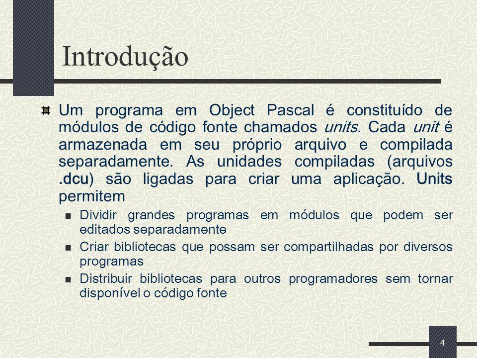 4 Introdução Um programa em Object Pascal é constituído de módulos de código fonte chamados units. Cada unit é armazenada em seu próprio arquivo e com