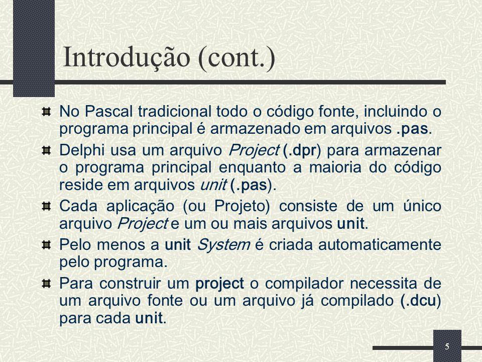 5 Introdução (cont.) No Pascal tradicional todo o código fonte, incluindo o programa principal é armazenado em arquivos.pas. Delphi usa um arquivo Pro