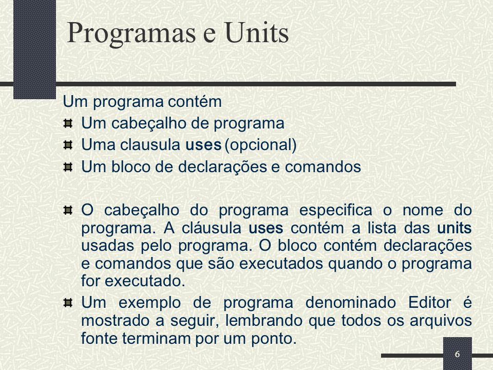 7 Programas e Units (cont.) 1 program Editor; 2 3 uses 4 Forms, 5 REAbout in REABOUT.PAS {AboutBox}, 6 REMain in REMain.pas {MainForm}; 7 8 {$R *.RES} 9 10 begin 11 Application.Title := Text Editor ; 12 Application.CreateForm(TMainForm, MainForm); 13 Application.Run; 14 end.