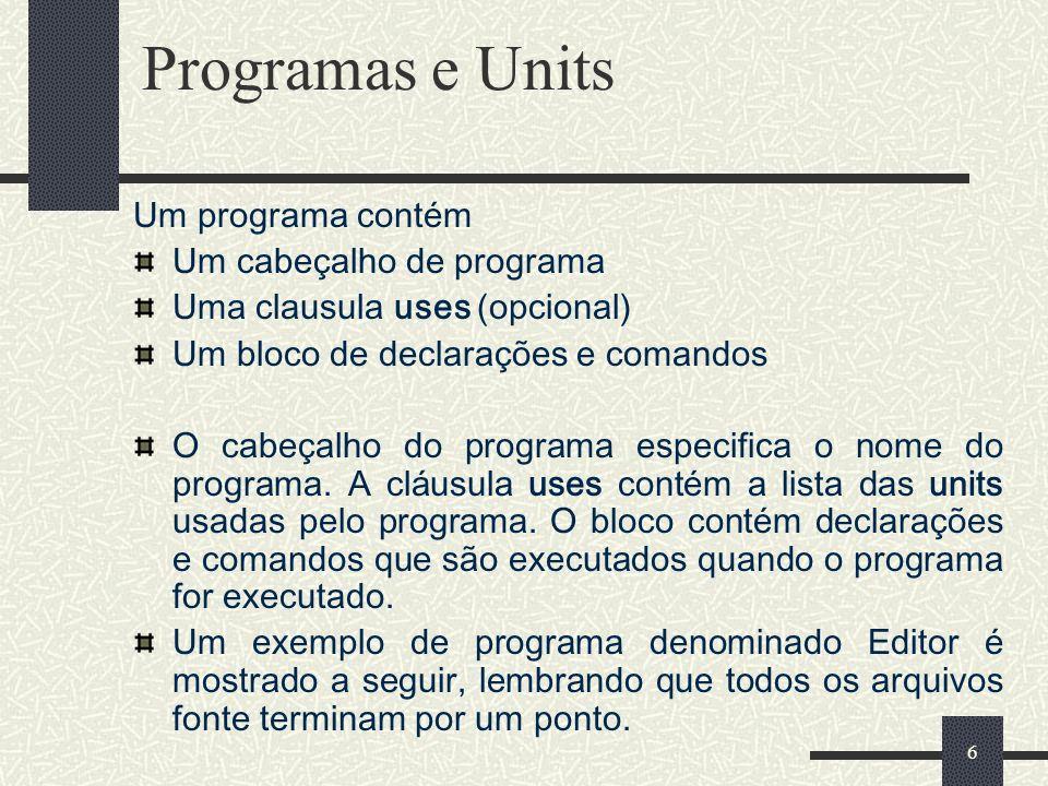 6 Programas e Units Um programa contém Um cabeçalho de programa Uma clausula uses (opcional) Um bloco de declarações e comandos O cabeçalho do program