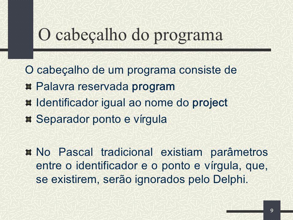 9 O cabeçalho do programa O cabeçalho de um programa consiste de Palavra reservada program Identificador igual ao nome do project Separador ponto e ví