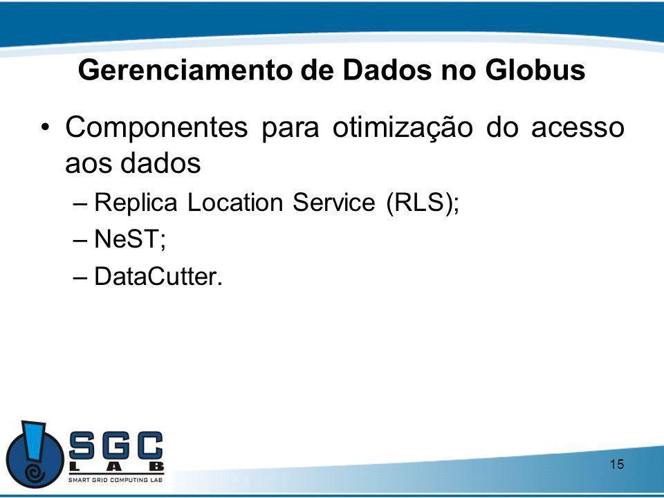 15 Gerenciamento de Dados no Globus Componentes para otimização do acesso aos dados –Replica Location Service (RLS); –NeST; –DataCutter.
