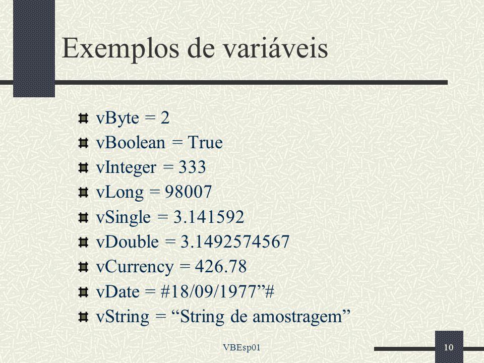 VBEsp0110 Exemplos de variáveis vByte = 2 vBoolean = True vInteger = 333 vLong = 98007 vSingle = 3.141592 vDouble = 3.1492574567 vCurrency = 426.78 vD