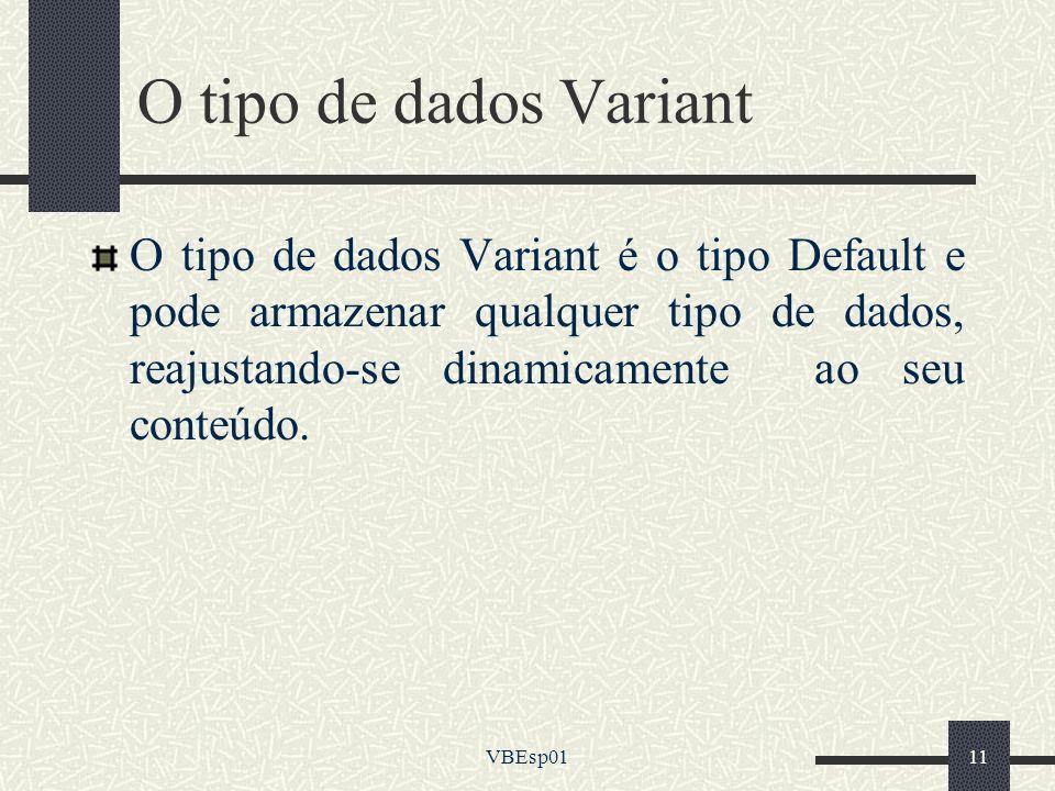 VBEsp0111 O tipo de dados Variant O tipo de dados Variant é o tipo Default e pode armazenar qualquer tipo de dados, reajustando-se dinamicamente ao se