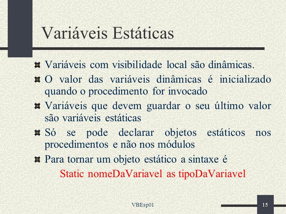 VBEsp0115 Variáveis Estáticas Variáveis com visibilidade local são dinâmicas. O valor das variáveis dinâmicas é inicializado quando o procedimento for