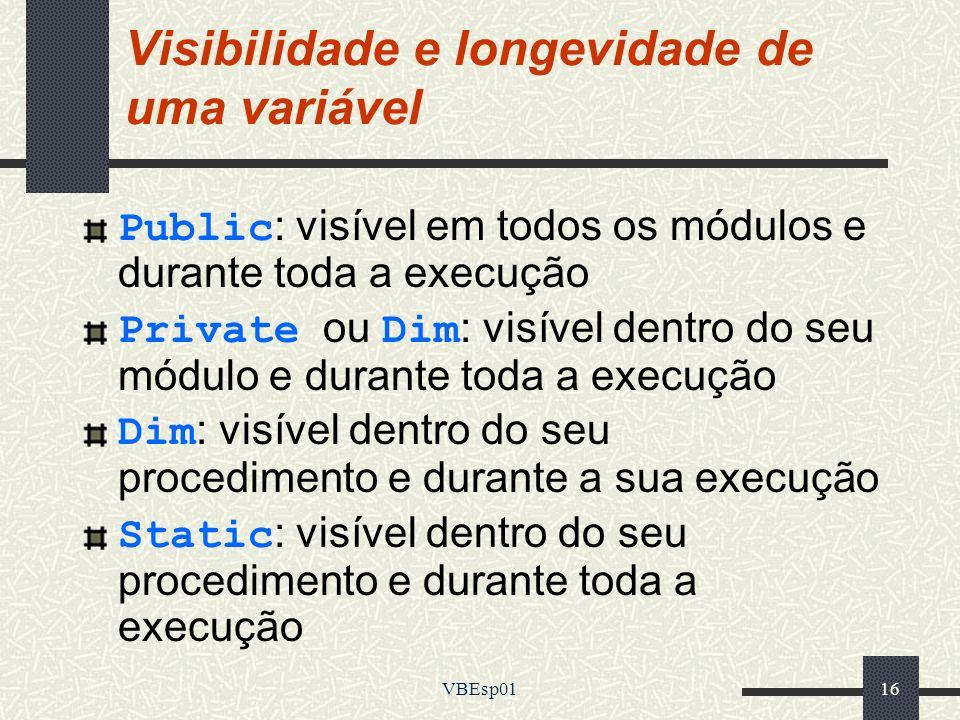VBEsp0116 Visibilidade e longevidade de uma variável Public: visível em todos os módulos e durante toda a execução Private ou Dim: visível dentro do s
