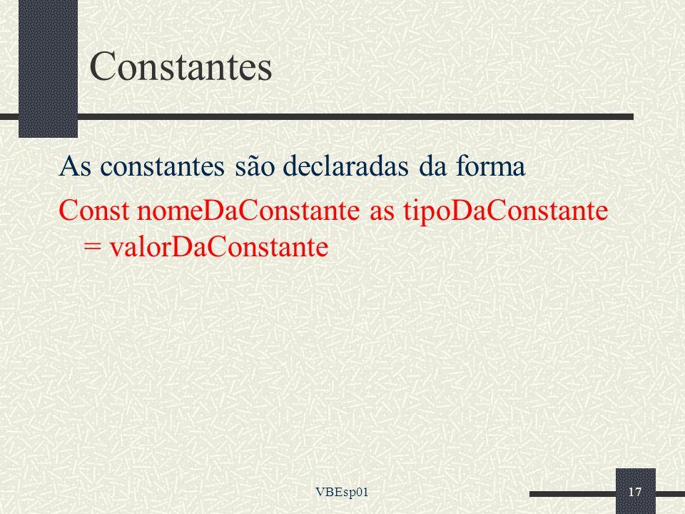 VBEsp0117 Constantes As constantes são declaradas da forma Const nomeDaConstante as tipoDaConstante = valorDaConstante