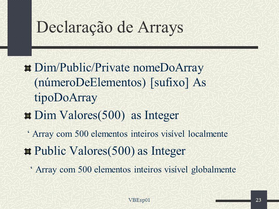 VBEsp0123 Declaração de Arrays Dim/Public/Private nomeDoArray (númeroDeElementos) [sufixo] As tipoDoArray Dim Valores(500) as Integer Array com 500 el