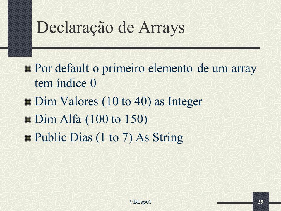 VBEsp0125 Declaração de Arrays Por default o primeiro elemento de um array tem índice 0 Dim Valores (10 to 40) as Integer Dim Alfa (100 to 150) Public