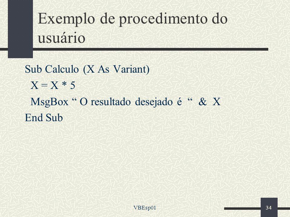 VBEsp0134 Exemplo de procedimento do usuário Sub Calculo (X As Variant) X = X * 5 MsgBox O resultado desejado é & X End Sub
