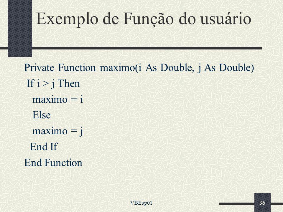 VBEsp0136 Exemplo de Função do usuário Private Function maximo(i As Double, j As Double) If i > j Then maximo = i Else maximo = j End If End Function