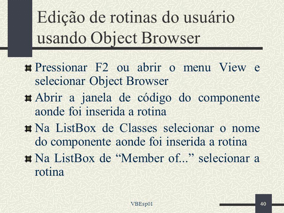 VBEsp0140 Edição de rotinas do usuário usando Object Browser Pressionar F2 ou abrir o menu View e selecionar Object Browser Abrir a janela de código d