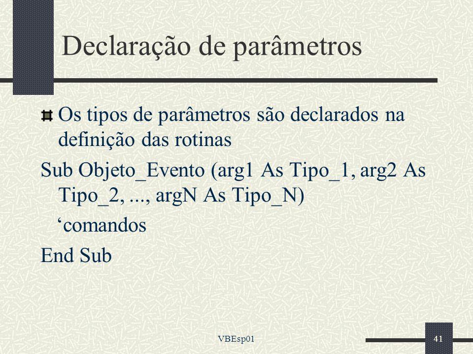 VBEsp0141 Declaração de parâmetros Os tipos de parâmetros são declarados na definição das rotinas Sub Objeto_Evento (arg1 As Tipo_1, arg2 As Tipo_2,..