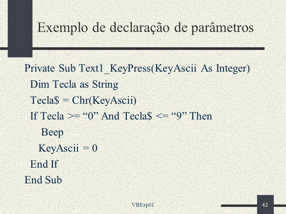 VBEsp0142 Exemplo de declaração de parâmetros Private Sub Text1_KeyPress(KeyAscii As Integer) Dim Tecla as String Tecla$ = Chr(KeyAscii) If Tecla >= 0